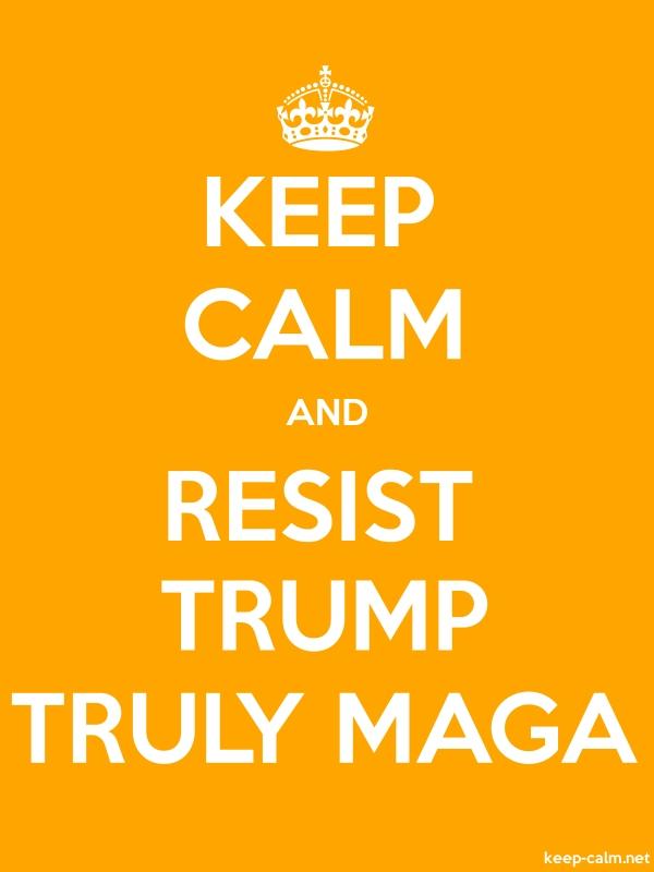 KEEP CALM AND RESIST TRUMP TRULY MAGA - white/orange - Default (600x800)