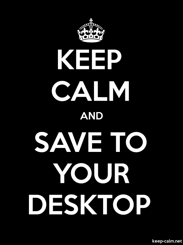 KEEP CALM AND SAVE TO YOUR DESKTOP - white/black - Default (600x800)