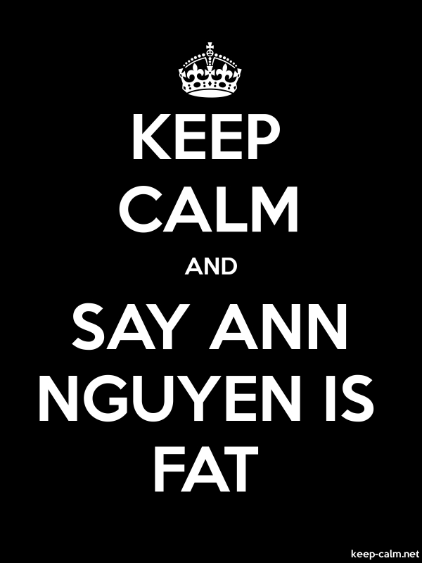 KEEP CALM AND SAY ANN NGUYEN IS FAT - white/black - Default (600x800)