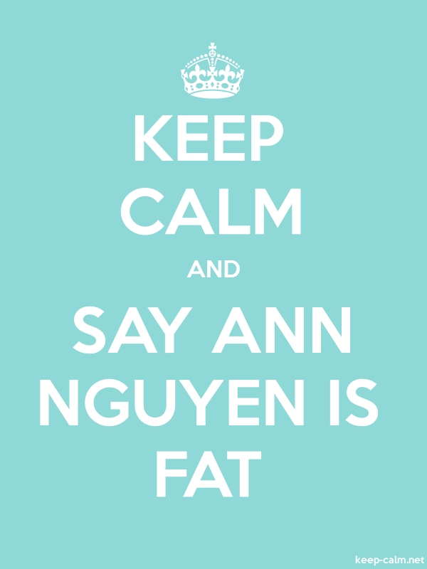 KEEP CALM AND SAY ANN NGUYEN IS FAT - white/lightblue - Default (600x800)