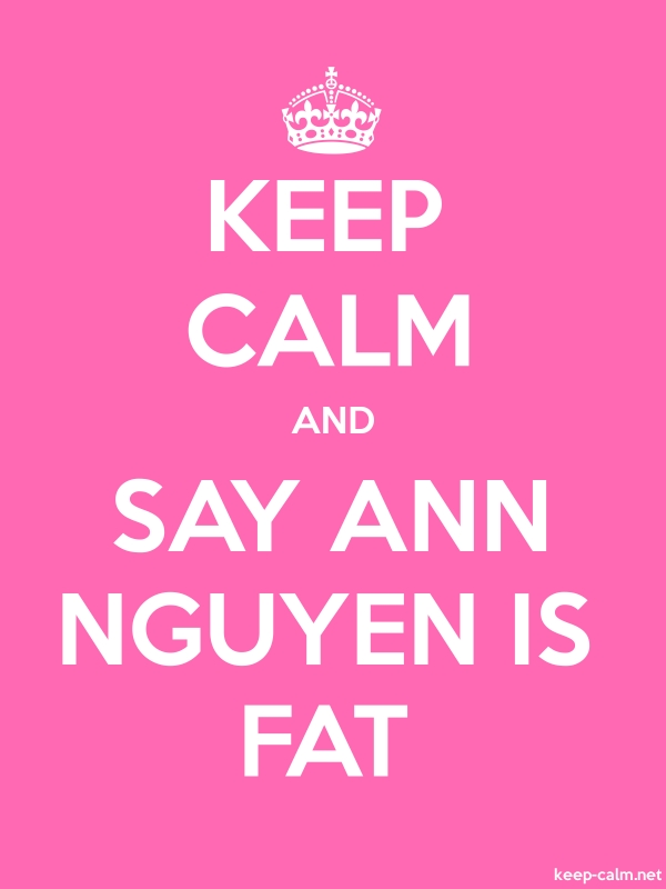 KEEP CALM AND SAY ANN NGUYEN IS FAT - white/pink - Default (600x800)