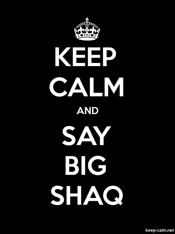 KEEP CALM AND SAY BIG SHAQ - white/black - Default (600x800)