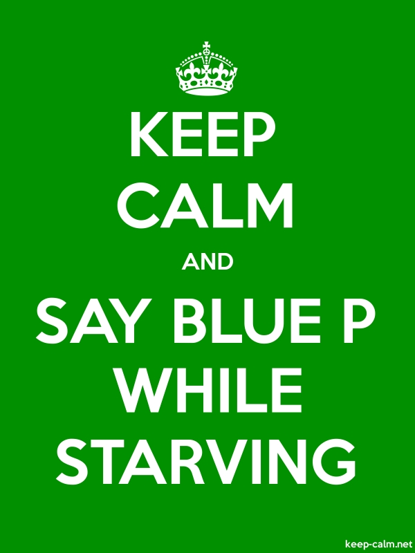 KEEP CALM AND SAY BLUE P WHILE STARVING - white/green - Default (600x800)