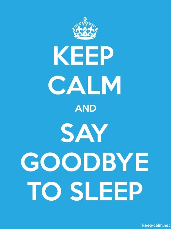 KEEP CALM AND SAY GOODBYE TO SLEEP - white/blue - Default (600x800)