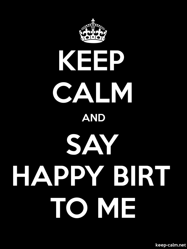 KEEP CALM AND SAY HAPPY BIRT TO ME - white/black - Default (600x800)
