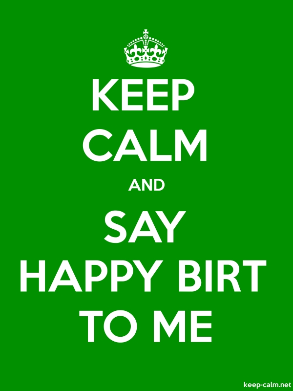 KEEP CALM AND SAY HAPPY BIRT TO ME - white/green - Default (600x800)