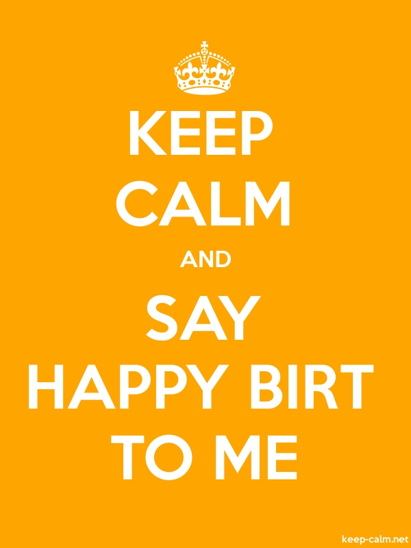 KEEP CALM AND SAY HAPPY BIRT TO ME - white/orange - Default (600x800)