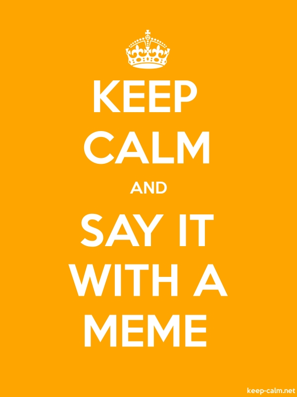 KEEP CALM AND SAY IT WITH A MEME - white/orange - Default (600x800)