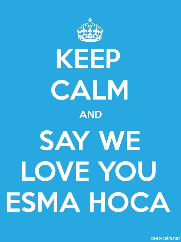 KEEP CALM AND SAY WE LOVE YOU ESMA HOCA - white/blue - Default (600x800)
