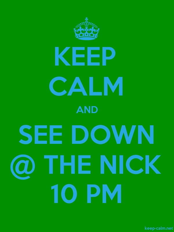 KEEP CALM AND SEE DOWN @ THE NICK 10 PM - blue/green - Default (600x800)