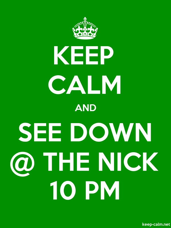 KEEP CALM AND SEE DOWN @ THE NICK 10 PM - white/green - Default (600x800)