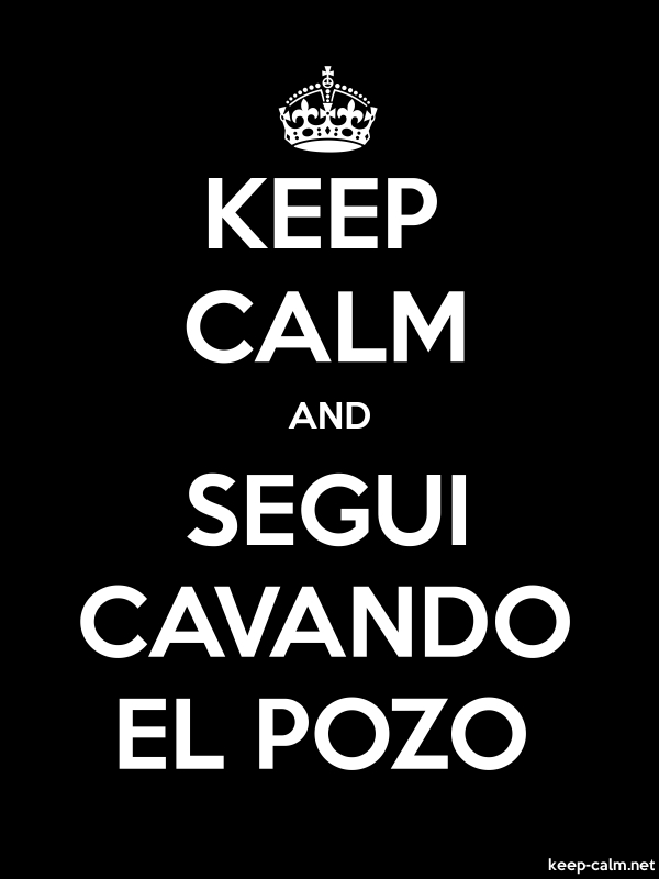 KEEP CALM AND SEGUI CAVANDO EL POZO - white/black - Default (600x800)