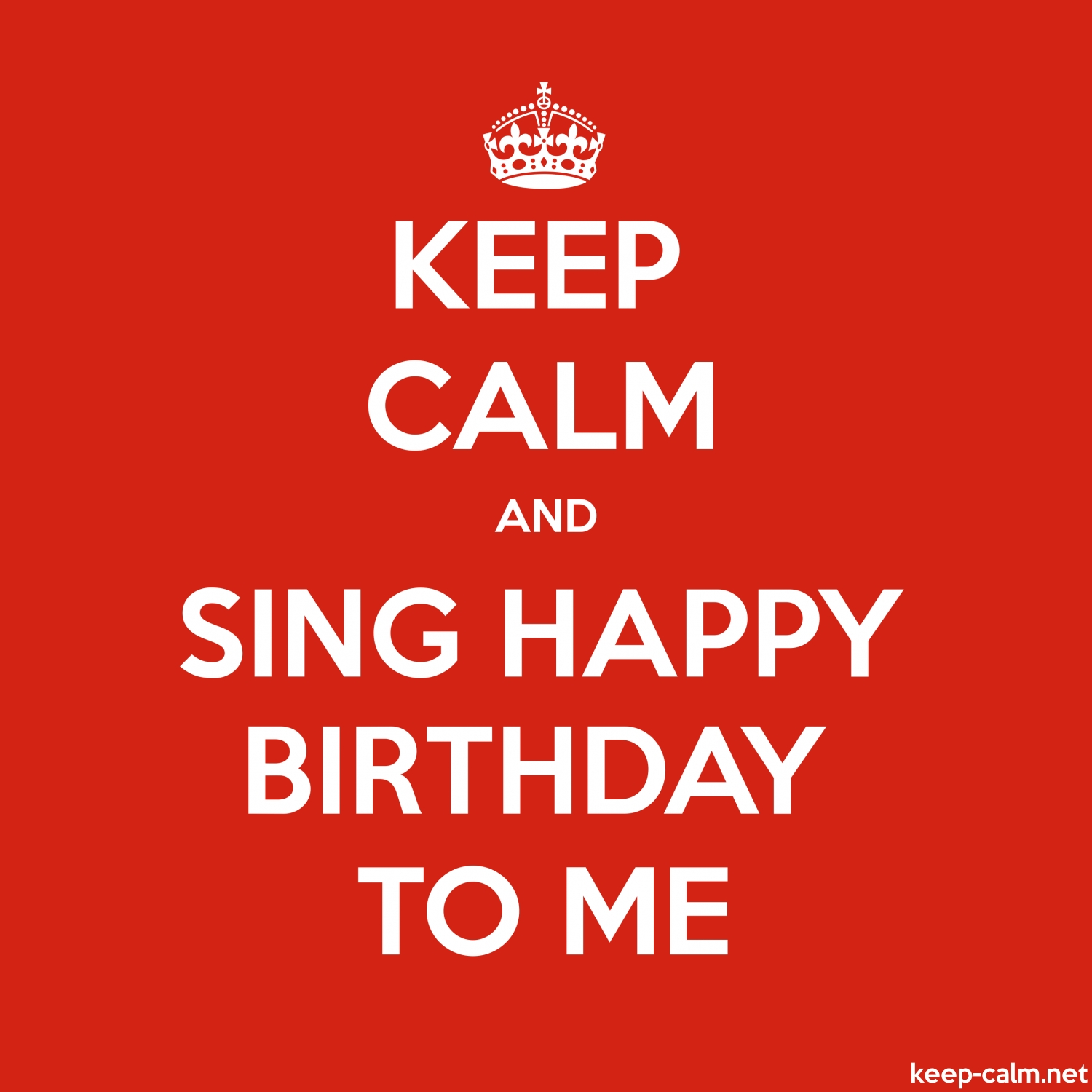 Happy Birthday To Me.Keep Calm And Sing Happy Birthday To Me Keep Calm Net
