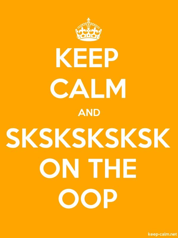 KEEP CALM AND SKSKSKSKSK ON THE OOP - white/orange - Default (600x800)