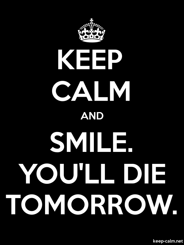 KEEP CALM AND SMILE. YOU'LL DIE TOMORROW. - white/black - Default (600x800)