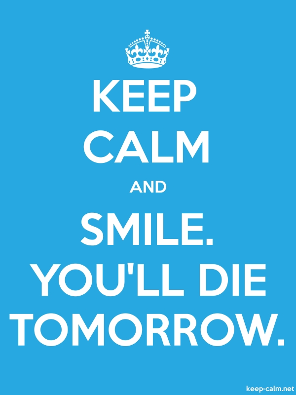 KEEP CALM AND SMILE. YOU'LL DIE TOMORROW. - white/blue - Default (600x800)