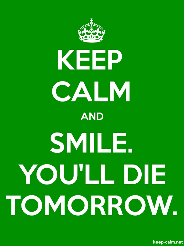 KEEP CALM AND SMILE. YOU'LL DIE TOMORROW. - white/green - Default (600x800)