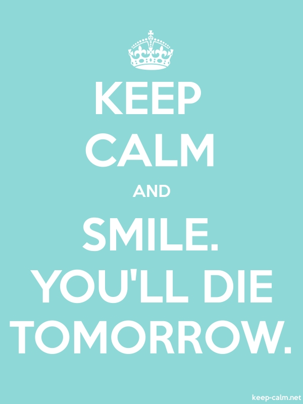 KEEP CALM AND SMILE. YOU'LL DIE TOMORROW. - white/lightblue - Default (600x800)