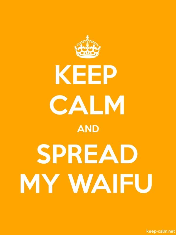 KEEP CALM AND SPREAD MY WAIFU - white/orange - Default (600x800)