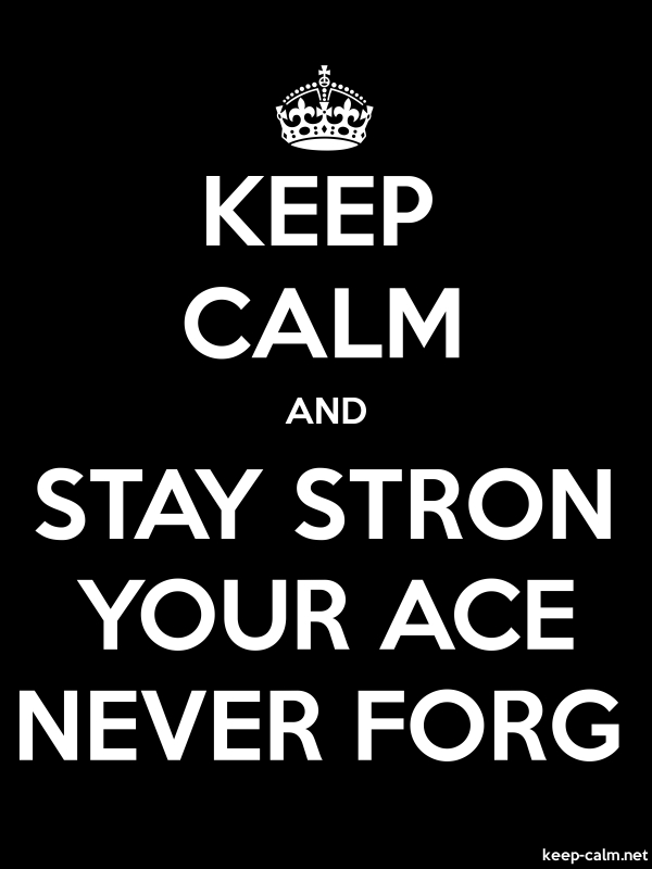 KEEP CALM AND STAY STRON YOUR ACE NEVER FORG - white/black - Default (600x800)