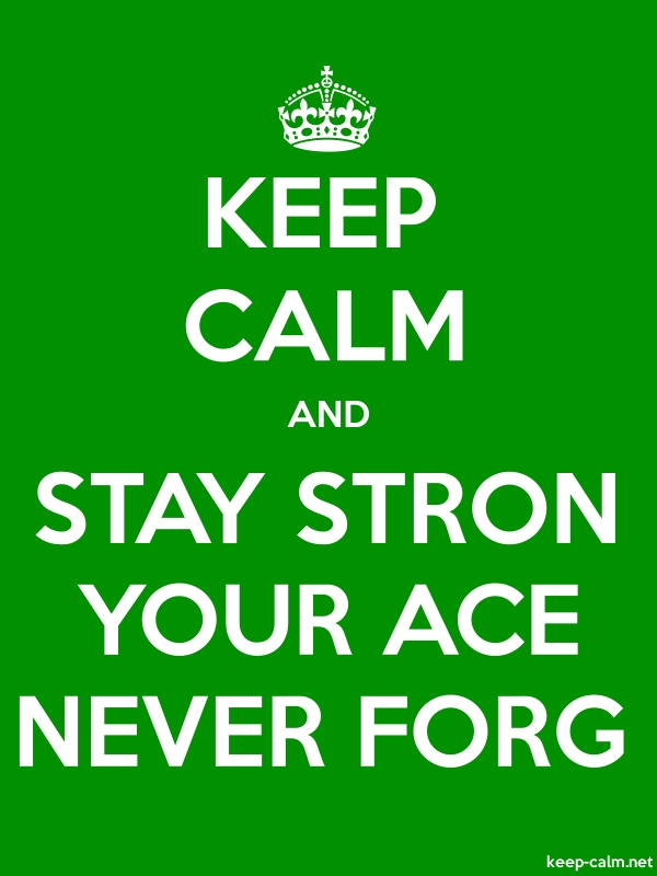 KEEP CALM AND STAY STRON YOUR ACE NEVER FORG - white/green - Default (600x800)