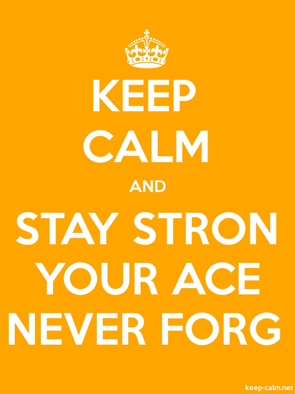 KEEP CALM AND STAY STRON YOUR ACE NEVER FORG - white/orange - Default (600x800)