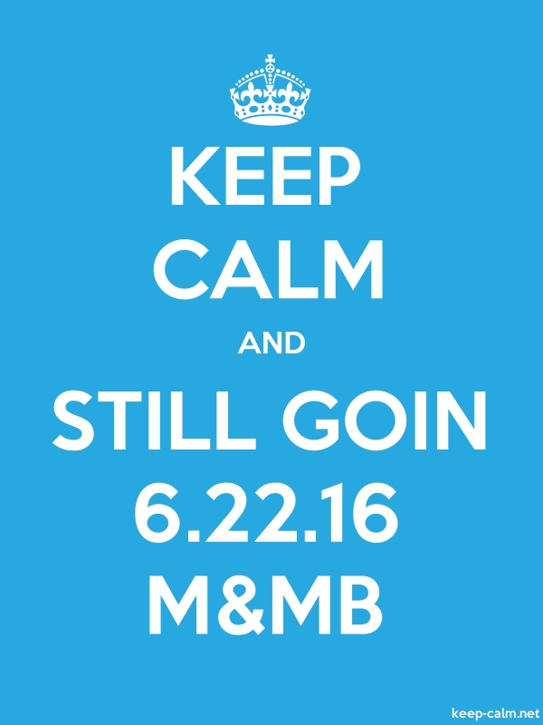 KEEP CALM AND STILL GOIN 6.22.16 M&MB - white/blue - Default (600x800)