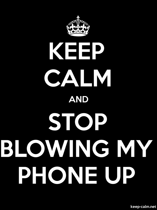 KEEP CALM AND STOP BLOWING MY PHONE UP - white/black - Default (600x800)