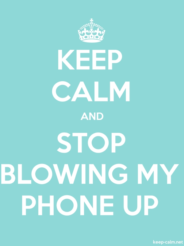 KEEP CALM AND STOP BLOWING MY PHONE UP - white/lightblue - Default (600x800)