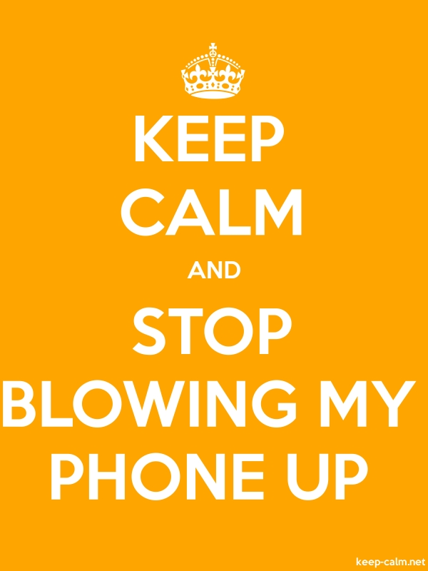KEEP CALM AND STOP BLOWING MY PHONE UP - white/orange - Default (600x800)