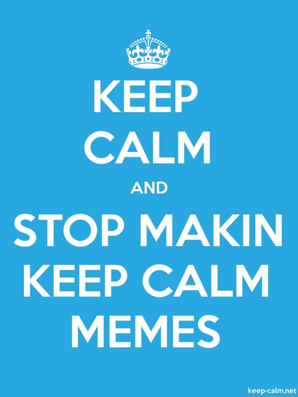 KEEP CALM AND STOP MAKIN KEEP CALM MEMES - white/blue - Default (600x800)