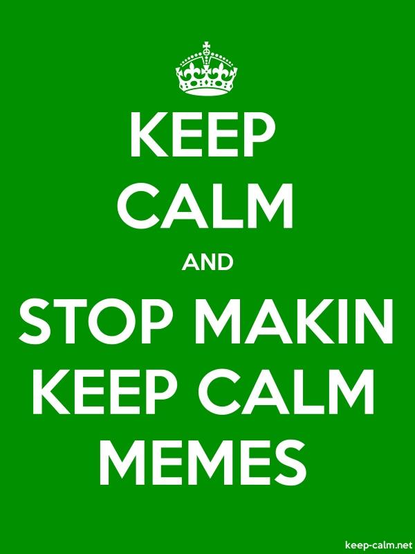 KEEP CALM AND STOP MAKIN KEEP CALM MEMES - white/green - Default (600x800)