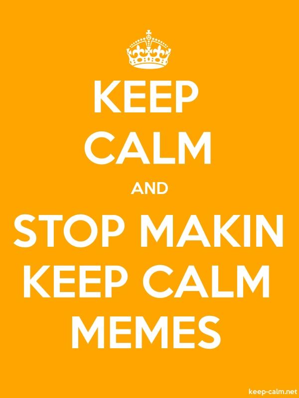 KEEP CALM AND STOP MAKIN KEEP CALM MEMES - white/orange - Default (600x800)