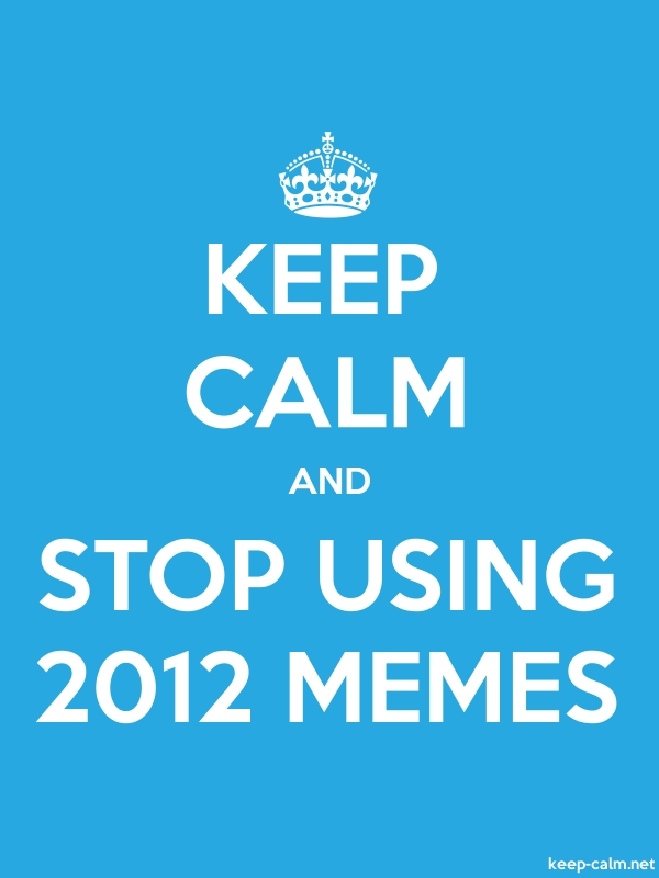 KEEP CALM AND STOP USING 2012 MEMES - white/blue - Default (600x800)