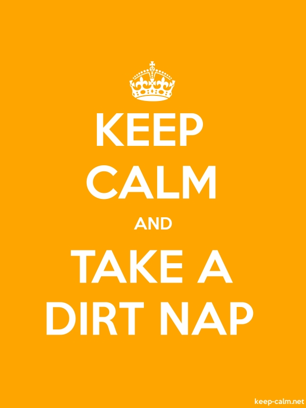 KEEP CALM AND TAKE A DIRT NAP - white/orange - Default (600x800)