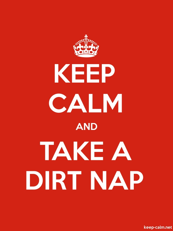 KEEP CALM AND TAKE A DIRT NAP - white/red - Default (600x800)