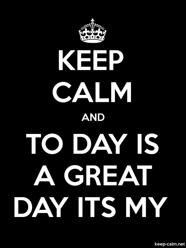 KEEP CALM AND TO DAY IS A GREAT DAY ITS MY - white/black - Default (600x800)