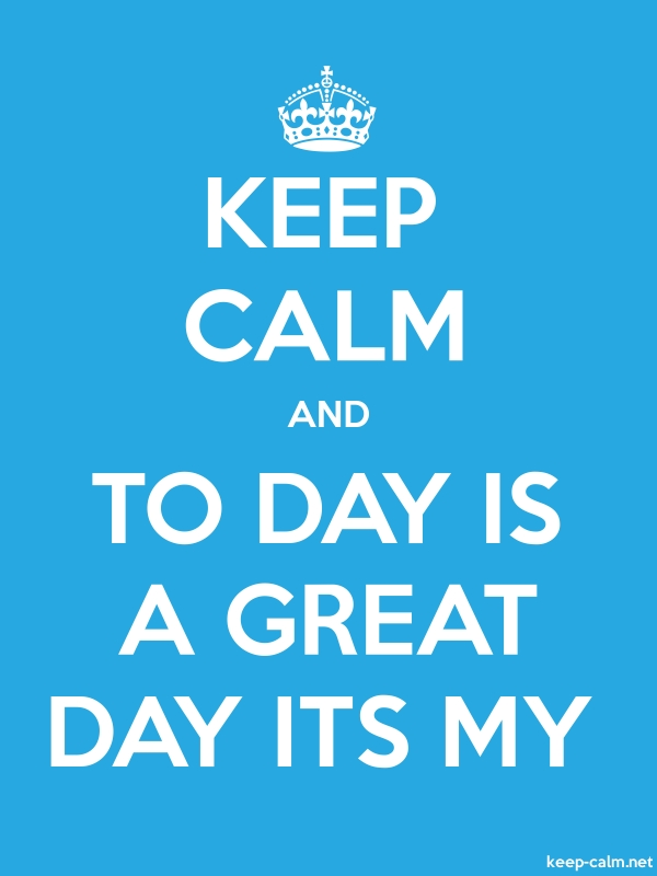 KEEP CALM AND TO DAY IS A GREAT DAY ITS MY - white/blue - Default (600x800)