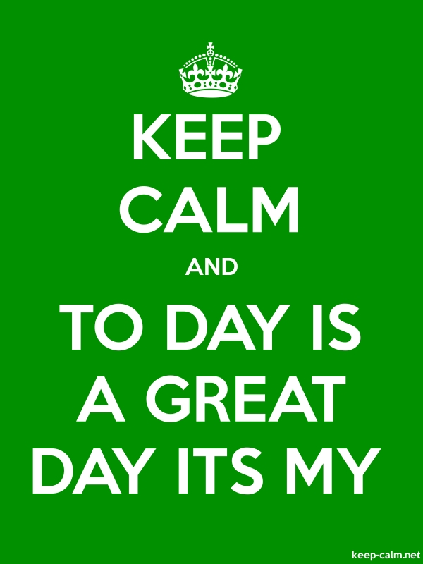 KEEP CALM AND TO DAY IS A GREAT DAY ITS MY - white/green - Default (600x800)