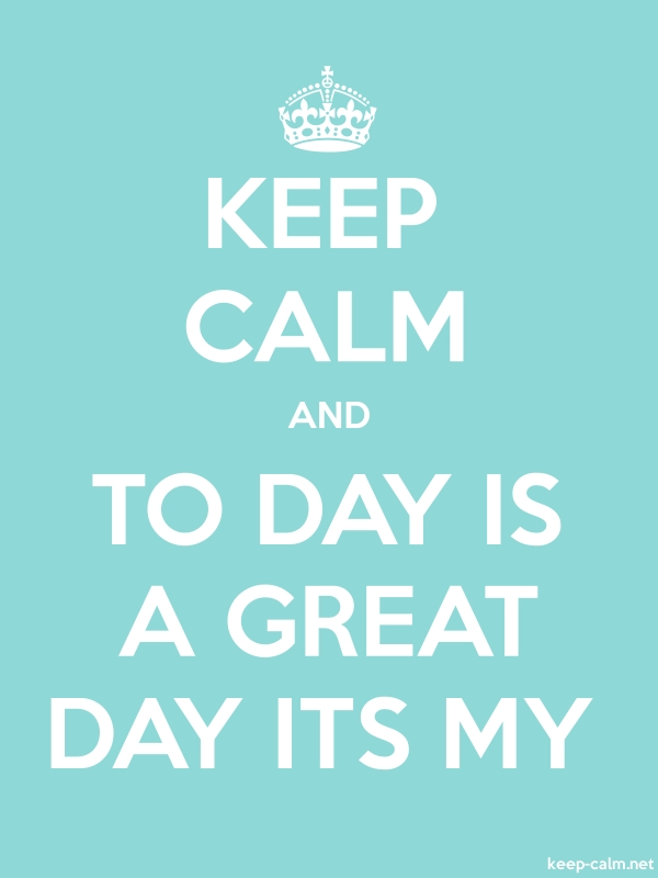 KEEP CALM AND TO DAY IS A GREAT DAY ITS MY - white/lightblue - Default (600x800)
