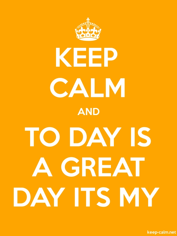 KEEP CALM AND TO DAY IS A GREAT DAY ITS MY - white/orange - Default (600x800)
