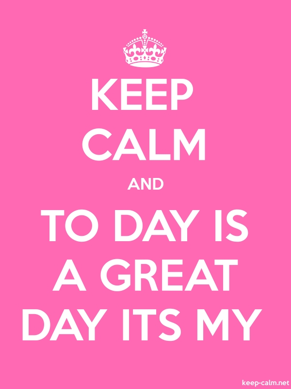 KEEP CALM AND TO DAY IS A GREAT DAY ITS MY - white/pink - Default (600x800)