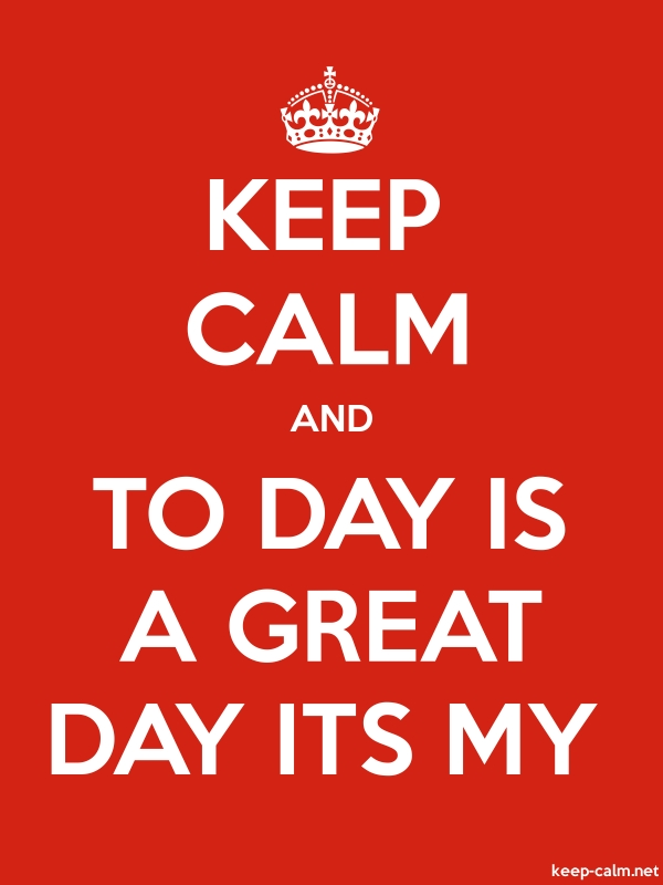 KEEP CALM AND TO DAY IS A GREAT DAY ITS MY - white/red - Default (600x800)