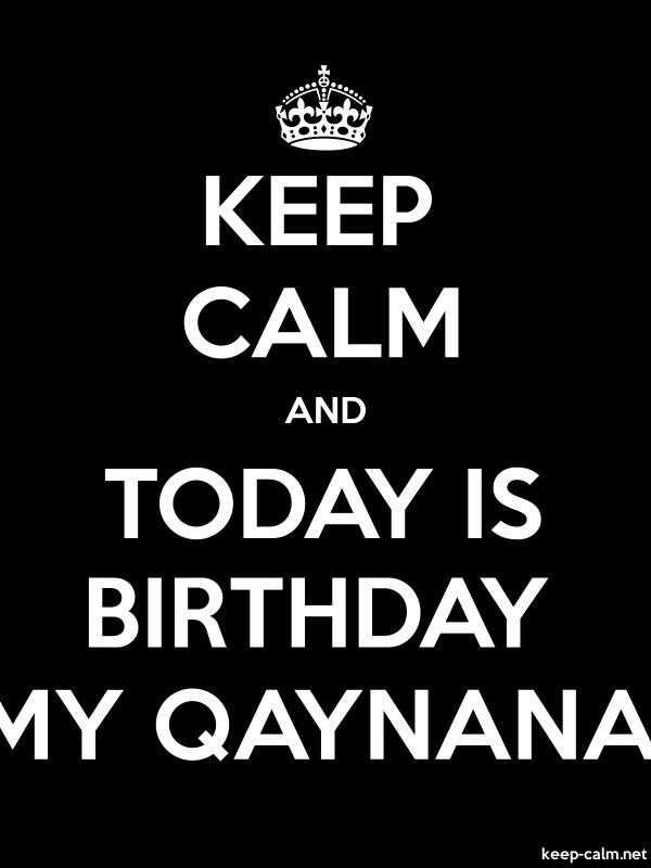 KEEP CALM AND TODAY IS BIRTHDAY MY QAYNANA - white/black - Default (600x800)