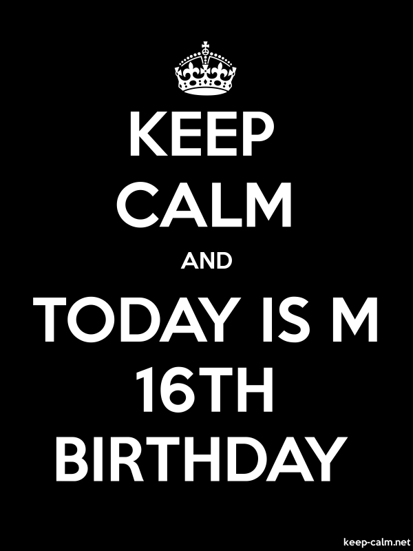 KEEP CALM AND TODAY IS M 16TH BIRTHDAY - white/black - Default (600x800)