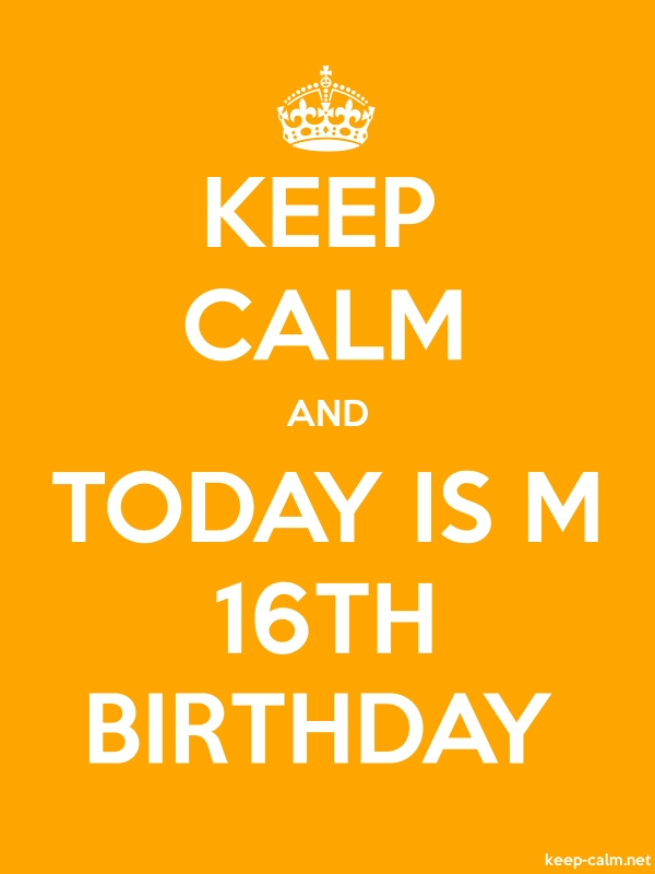 KEEP CALM AND TODAY IS M 16TH BIRTHDAY - white/orange - Default (600x800)