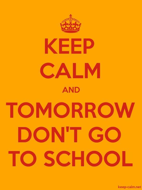 KEEP CALM AND TOMORROW DON'T GO TO SCHOOL - red/orange - Default (600x800)