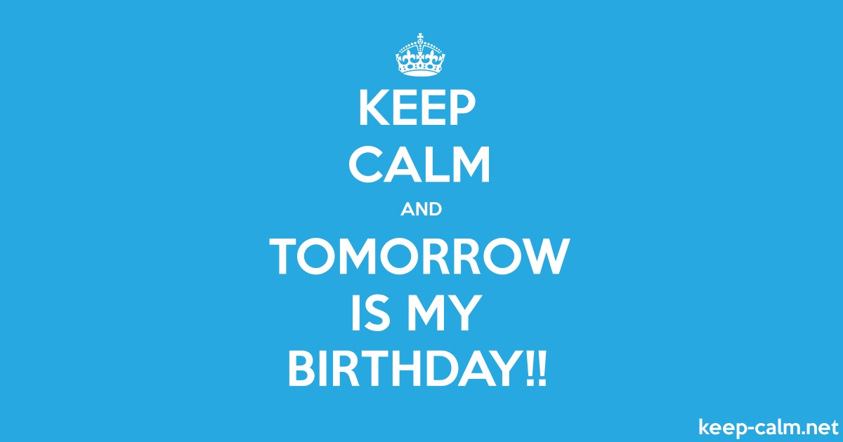 KEEP CALM AND TOMORROW IS MY BIRTHDAY!! | KEEP-CALM net