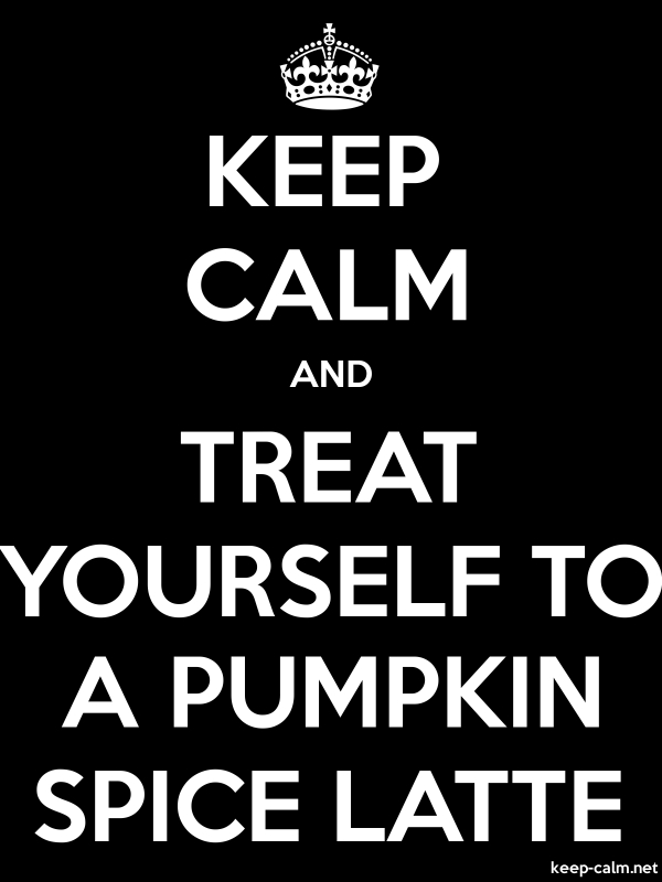 KEEP CALM AND TREAT YOURSELF TO A PUMPKIN SPICE LATTE - white/black - Default (600x800)