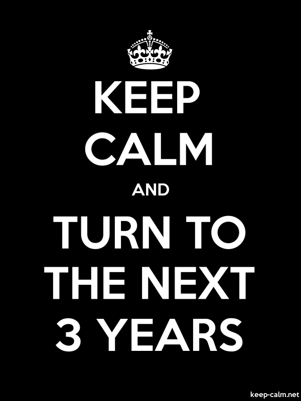 KEEP CALM AND TURN TO THE NEXT 3 YEARS - white/black - Default (600x800)